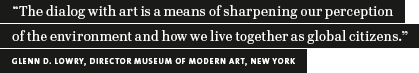 """The dialog with art is a means of sharpening our perception of the environment and how we live together as global citizens."" Glenn D. Lowry, Director Museum of Modern Art, New York (quotation)"