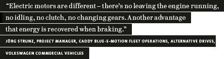 """Electric motors are different – there's no leaving the engine running, no idling, no clutch, no changing gears. Another advantage is that energy is recovered when braking."" Jörg Strunz, Project Manager, Caddy Blue-E-Motion fleet operations, Volkswagen Co (quotation)"