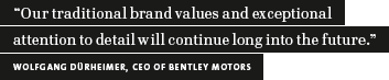 """Our traditional brand values and exceptional attention to detail will continue long into the future."" Wolfgang Dürheimer, CEO of Bentley Motors (quotation)"